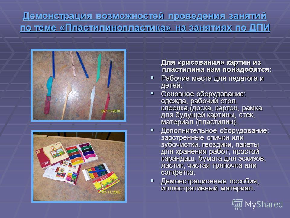 Демонстрация возможностей проведения занятий по теме «Пластилинопластика» на занятиях по ДПИ Демонстрация возможностей проведения занятий по теме «Пластилинопластика» на занятиях по ДПИ Для «рисования» картин из пластилина нам понадобятся: Рабочие ме