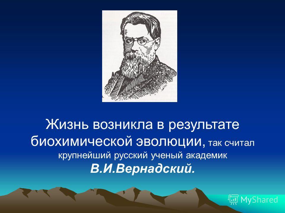 Жизнь возникла в результате биохимической эволюции, так считал крупнейший русский ученый академик В.И.Вернадский.