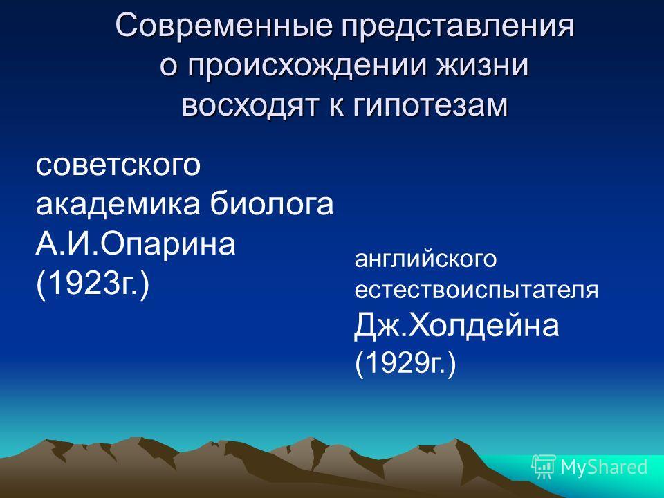 Современные представления о происхождении жизни восходят к гипотезам советского академика биолога А.И.Опарина (1923г.) английского естествоиспытателя Дж.Холдейна (1929г.)