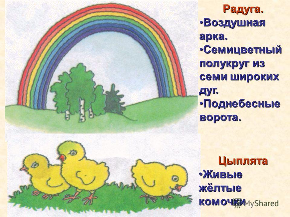 Радуга. Воздушная арка.Воздушная арка. Семицветный полукруг из семи широких дуг.Семицветный полукруг из семи широких дуг. Поднебесные ворота.Поднебесные ворота.Цыплята Живые жёлтые комочкиЖивые жёлтые комочки