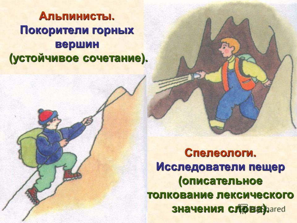 Спелеологи. Исследователи пещер (описательное толкование лексического значения слова). Альпинисты. Покорители горных вершин (устойчивое сочетание). (устойчивое сочетание).