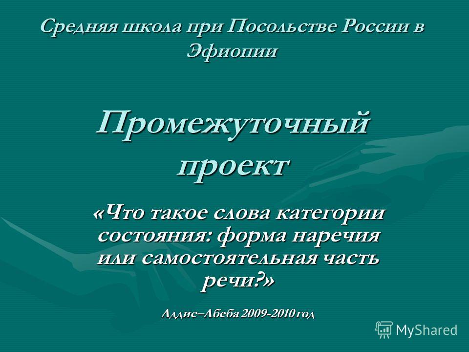 Средняя школа при Посольстве России в Эфиопии Промежуточный проект «Что такое слова категории состояния: форма наречия или самостоятельная часть речи?» Аддис–Абеба 2009-2010 год