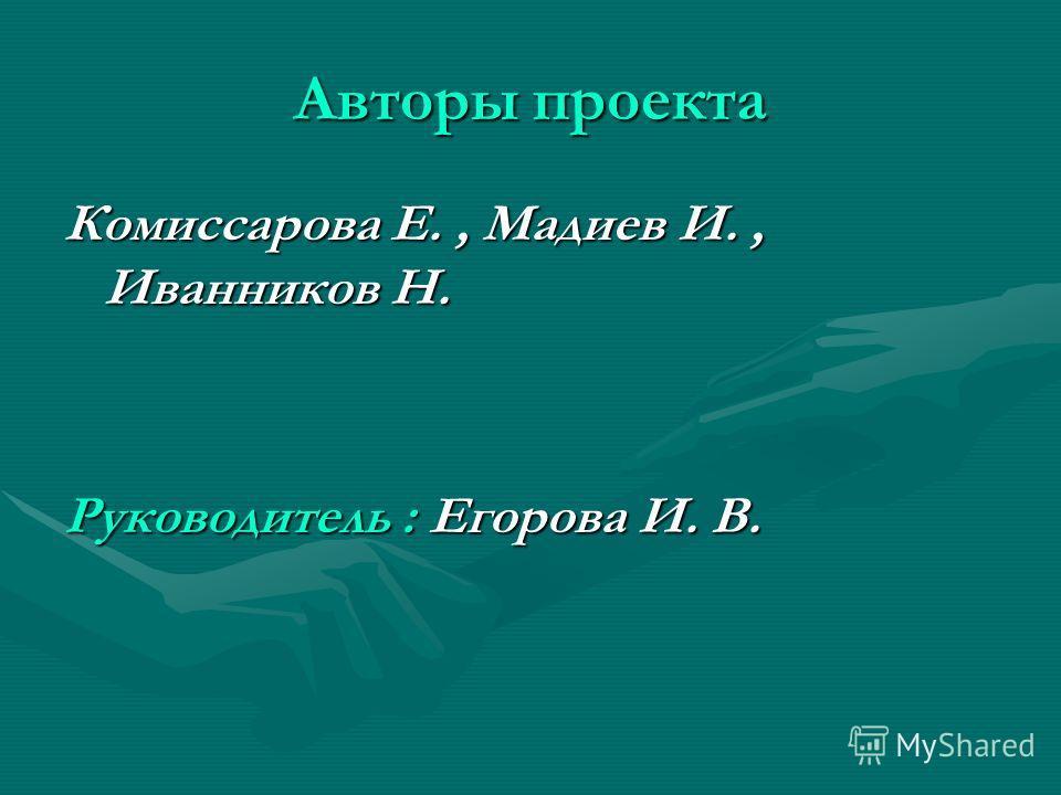 Авторы проекта Комиссарова Е., Мадиев И., Иванников Н. Руководитель : Егорова И. В.
