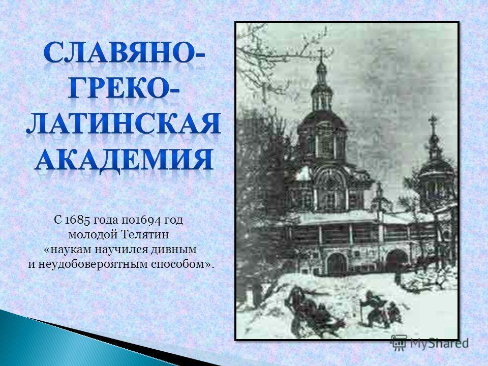 С 1685 года по1694 год молодой Телятин «наукам научился дивным и неудобовероятным способом».