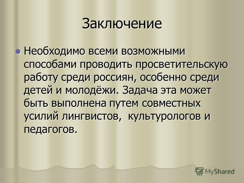 Заключение Необходимо всеми возможными способами проводить просветительскую работу среди россиян, особенно среди детей и молодёжи. Задача эта может быть выполнена путем совместных усилий лингвистов, культурологов и педагогов. Необходимо всеми возможн