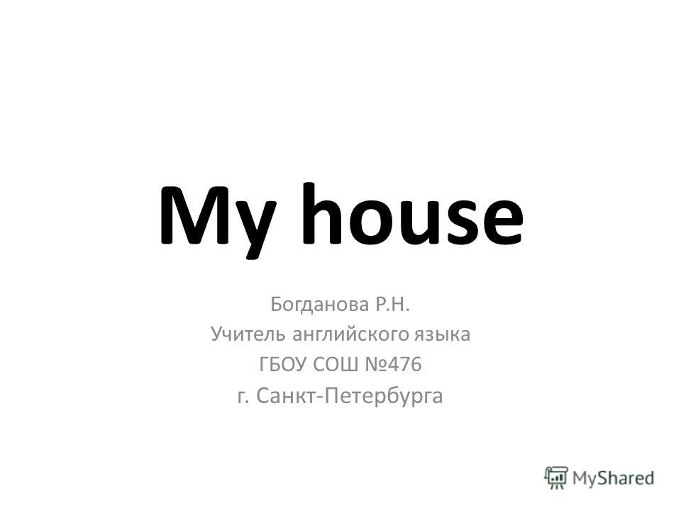 My house Богданова Р.Н. Учитель английского языка ГБОУ СОШ 476 г. Санкт-Петербурга