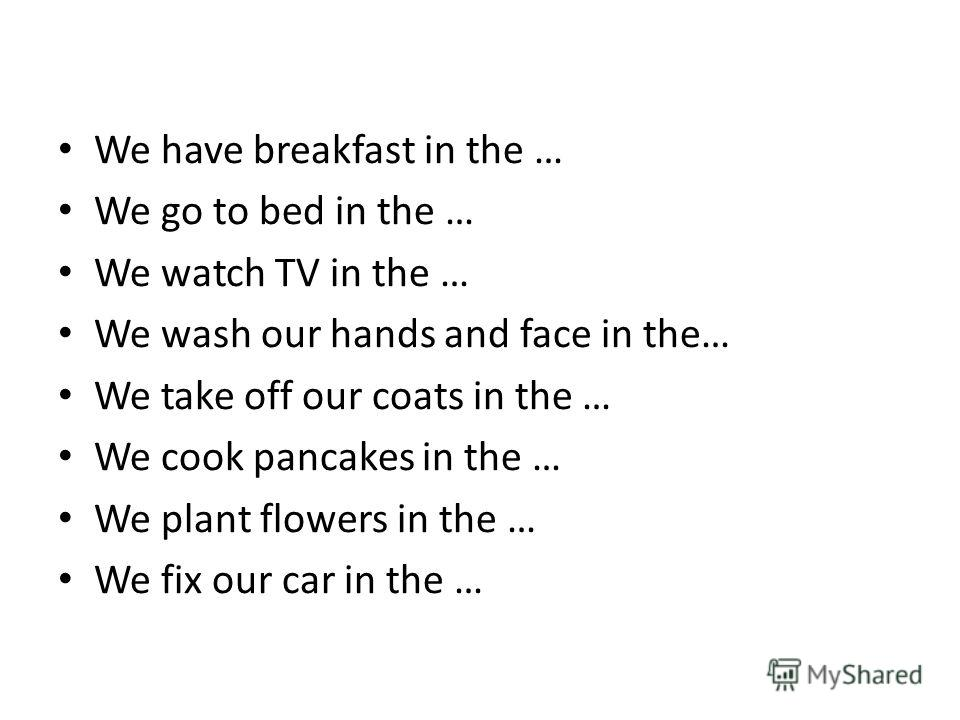 We have breakfast in the … We go to bed in the … We watch TV in the … We wash our hands and face in the… We take off our coats in the … We cook pancakes in the … We plant flowers in the … We fix our car in the …