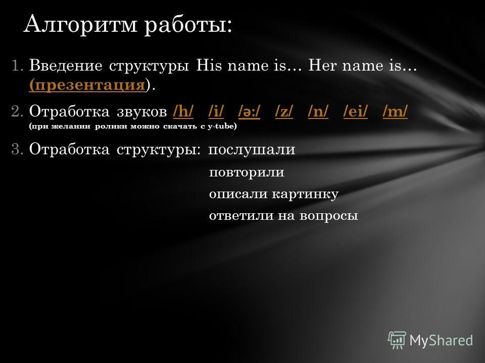 1.Введение структуры His name is… Her name is… (презентация ). (презентация 2.Отработка звуков /h/ /i/ / ǝ: / /z/ /n/ /ei/ /m/ (при желании ролики можно скачать с y-tube) /h/ i/ ǝ: / z/ n/ ei/ m/ 3.Отработка структуры: послушали повторили описали кар