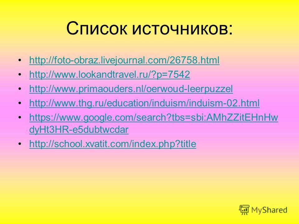 Список источников: http://foto-obraz.livejournal.com/26758.html http://www.lookandtravel.ru/?p=7542 http://www.primaouders.nl/oerwoud-leerpuzzel http://www.thg.ru/education/induism/induism-02.html https://www.google.com/search?tbs=sbi:AMhZZitEHnHw dy