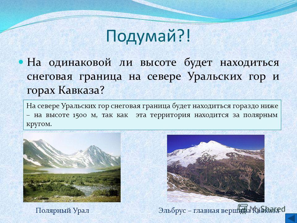 Подумай?! На одинаковой ли высоте будет находиться снеговая граница на севере Уральских гор и горах Кавказа? Ответ На севере Уральских гор снеговая граница будет находиться гораздо ниже – на высоте 1500 м, так как эта территория находится за полярным