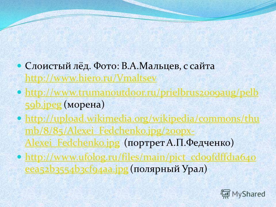Слоистый лёд. Фото: В.А.Мальцев, с сайта http://www.hiero.ru/Vmaltsev http://www.hiero.ru/Vmaltsev http://www.trumanoutdoor.ru/prielbrus2009aug/pelb 59b.jpeg (морена) http://www.trumanoutdoor.ru/prielbrus2009aug/pelb 59b.jpeg http://upload.wikimedia.