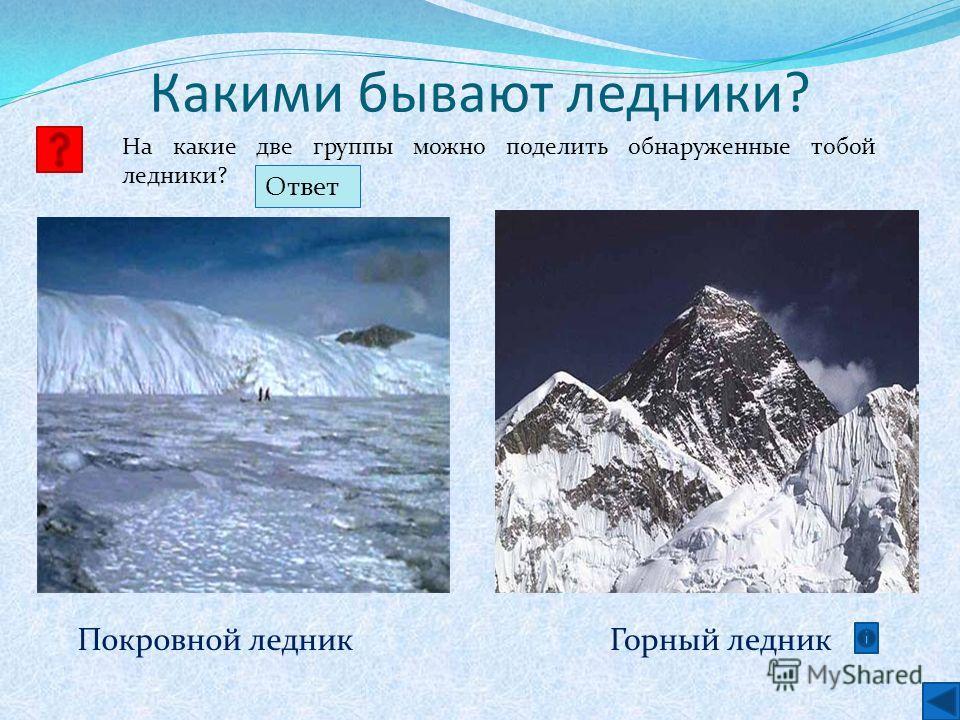 Какими бывают ледники? На какие две группы можно поделить обнаруженные тобой ледники? Горный ледникПокровной ледник Ответ