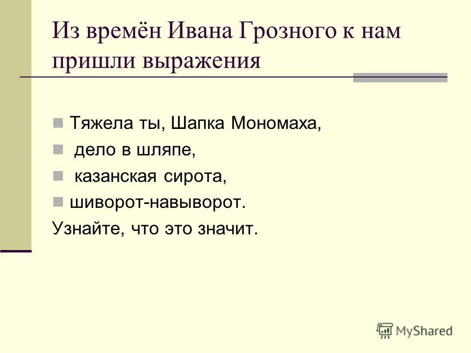 Из времён Ивана Грозного к нам пришли выражения Тяжела ты, Шапка Мономаха, дело в шляпе, казанская сирота, шиворот-навыворот. Узнайте, что это значит.