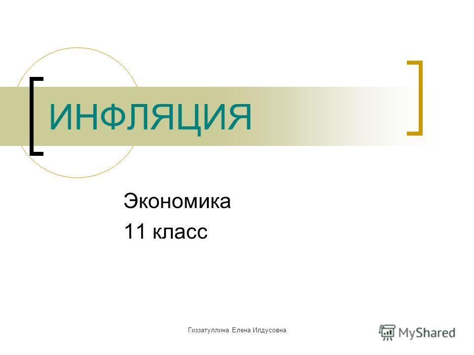 Гиззатуллина Елена Илдусовна ИНФЛЯЦИЯ Экономика 11 класс