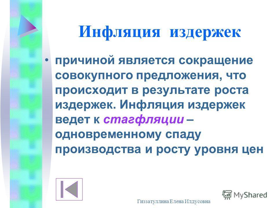 Гиззатуллина Елена Илдусовна Инфляция издержек причиной является сокращение совокупного предложения, что происходит в результате роста издержек. Инфляция издержек ведет к стагфляции – одновременному спаду производства и росту уровня цен