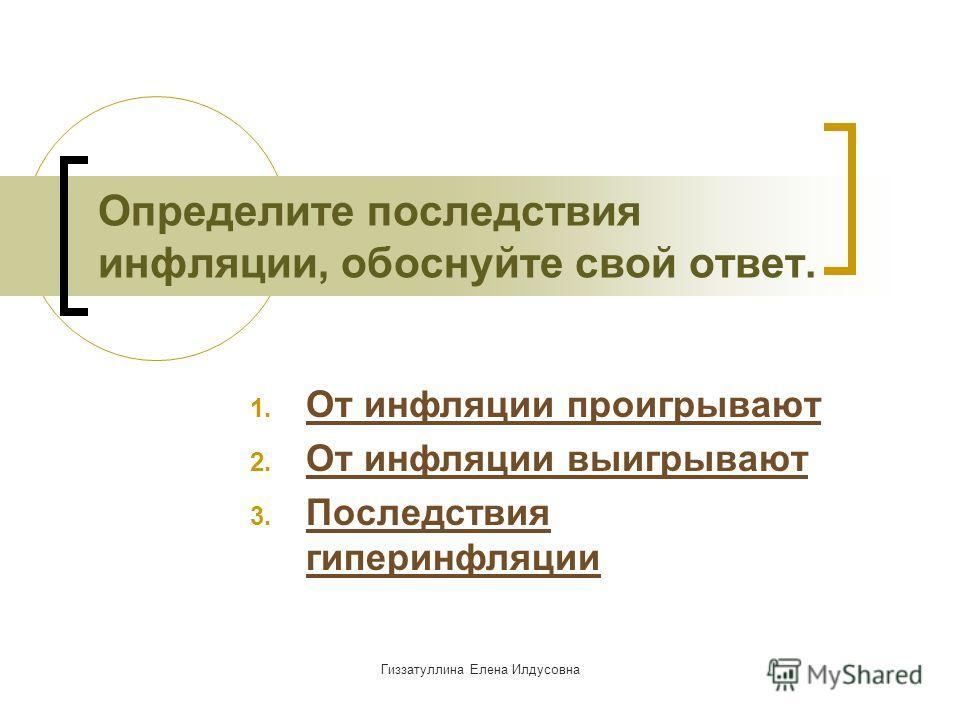 Гиззатуллина Елена Илдусовна Определите последствия инфляции, обоснуйте свой ответ. 1. От инфляции проигрывают От инфляции проигрывают 2. От инфляции выигрывают От инфляции выигрывают 3. Последствия гиперинфляции Последствия гиперинфляции