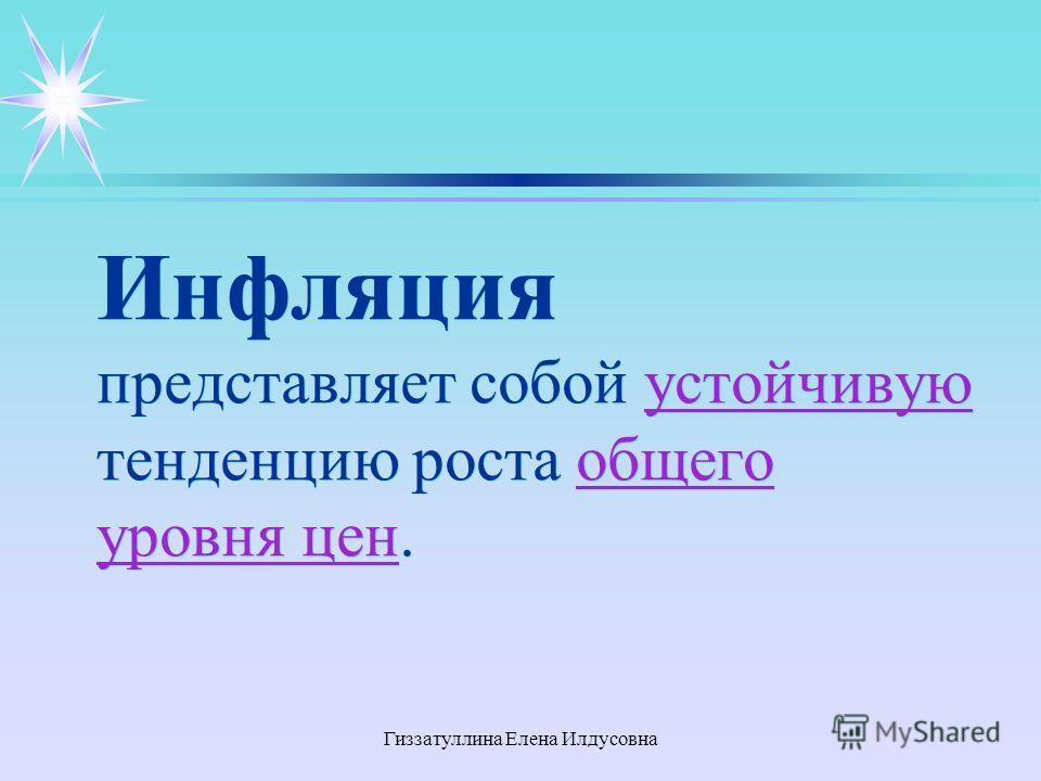 Гиззатуллина Елена Илдусовна Инфляция представляет собой устойчивую тенденцию роста общего уровня цен.устойчивуюобщего уровня цен Инфляция представляет собой устойчивую тенденцию роста общего уровня цен.устойчивуюобщего уровня цен
