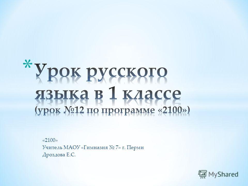 «2100» Учитель МАОУ «Гимназия 7» г. Перми Дроздова Е.С.