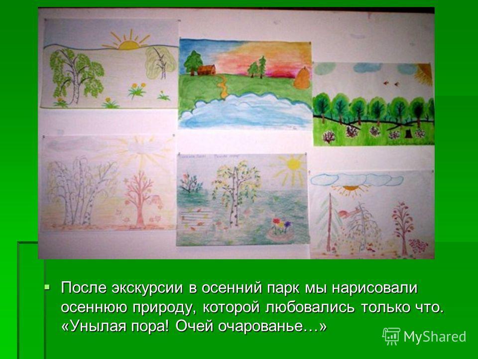 После экскурсии в осенний парк мы нарисовали осеннюю природу, которой любовались только что. «Унылая пора! Очей очарованье…» После экскурсии в осенний парк мы нарисовали осеннюю природу, которой любовались только что. «Унылая пора! Очей очарованье…»