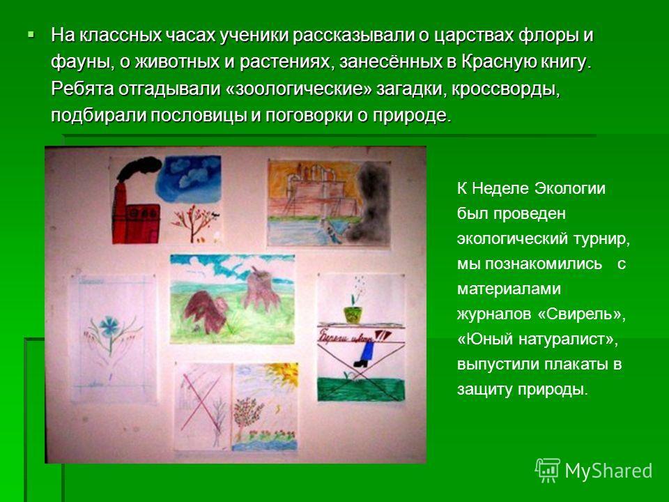 На классных часах ученики рассказывали о царствах флоры и фауны, о животных и растениях, занесённых в Красную книгу. Ребята отгадывали «зоологические» загадки, кроссворды, подбирали пословицы и поговорки о природе. На классных часах ученики рассказыв