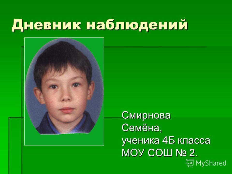 Дневник наблюдений Смирнова Семёна, ученика 4Б класса МОУ СОШ 2.