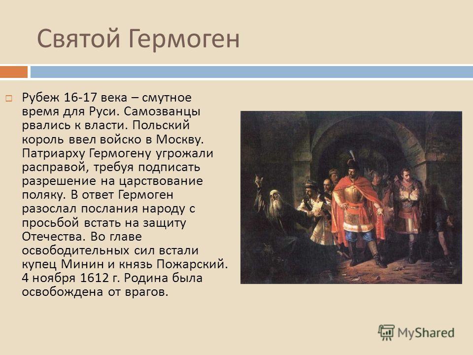 Святой Гермоген Рубеж 16-17 века – смутное время для Руси. Самозванцы рвались к власти. Польский король ввел войско в Москву. Патриарху Гермогену угрожали расправой, требуя подписать разрешение на царствование поляку. В ответ Гермоген разослал послан