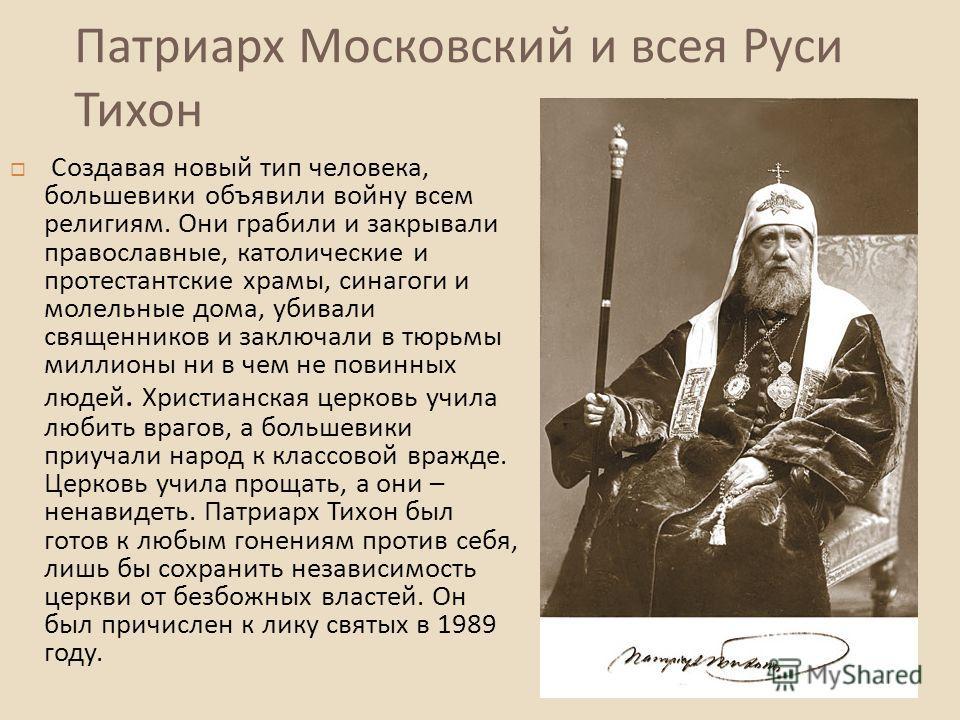 Патриарх Московский и всея Руси Тихон Создавая новый тип человека, большевики объявили войну всем религиям. Они грабили и закрывали православные, католические и протестантские храмы, синагоги и молельные дома, убивали священников и заключали в тюрьмы