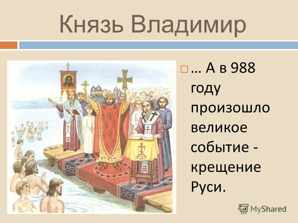 Князь Владимир … А в 988 году произошло великое событие - крещение Руси.