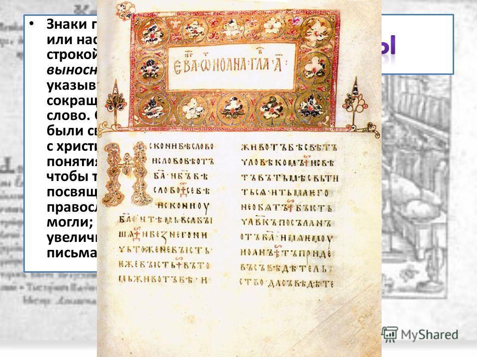 Знаки горизонтальные или наскоком над строкой (титлы) и выносные буквы указывают на сокращенно написанное слово. Слова эти сначала были связаны в основном с христианскими понятиями божества, чтобы только посвященные, православные, понять могли; потом