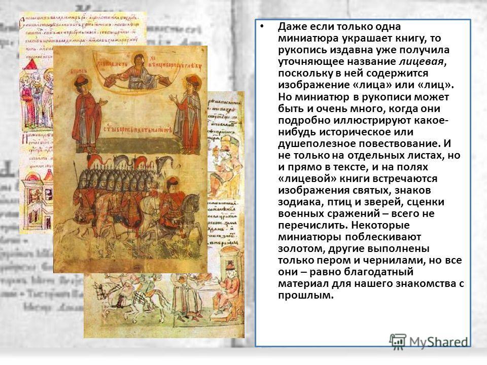 Даже если только одна миниатюра украшает книгу, то рукопись издавна уже получила уточняющее название лицевая, поскольку в ней содержится изображение «лица» или «лиц». Но миниатюр в рукописи может быть и очень много, когда они подробно иллюстрируют ка