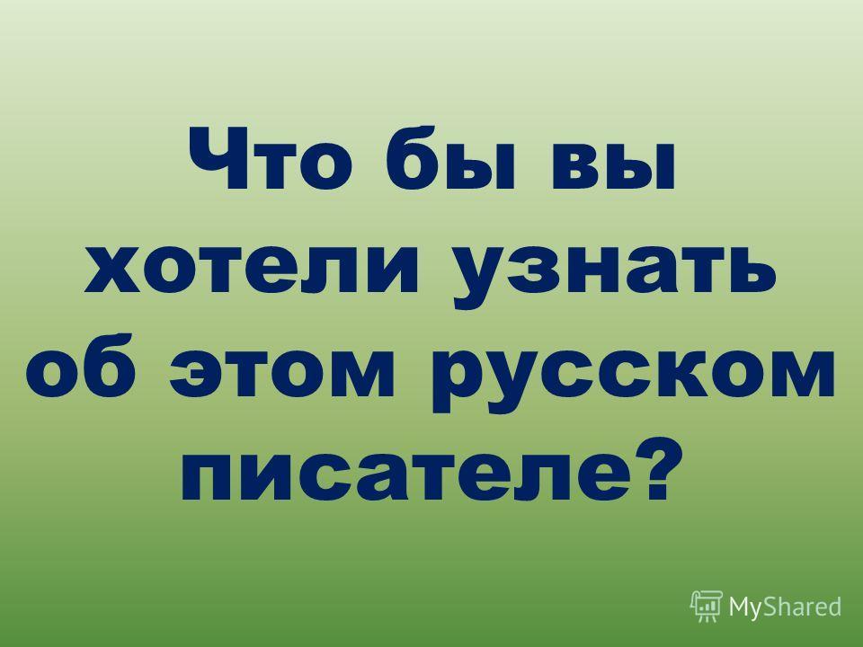 Что бы вы хотели узнать об этом русском писателе?