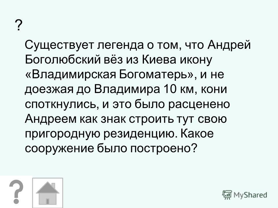 ? Существует легенда о том, что Андрей Боголюбский вёз из Киева икону «Владимирская Богоматерь», и не доезжая до Владимира 10 км, кони споткнулись, и это было расценено Андреем как знак строить тут свою пригородную резиденцию. Какое сооружение было п