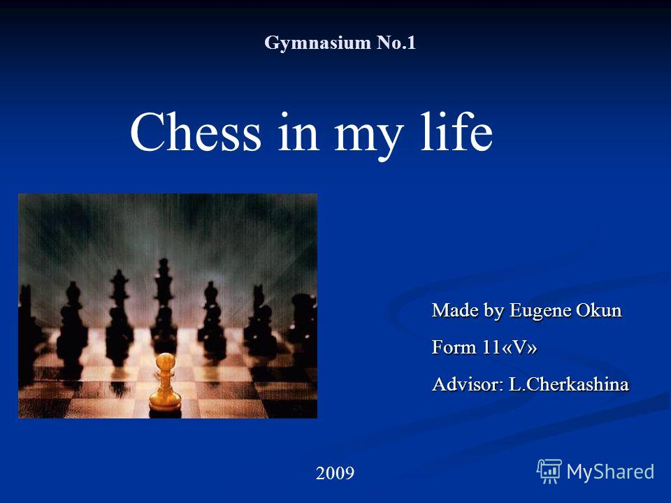 Gymnasium No.1 Chess in my life Made by Eugene Okun Form 11«V» Advisor: L.Cherkashina 2009