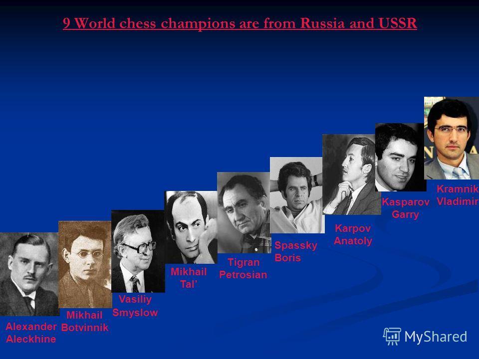 Alexander Aleckhine Mikhail Botvinnik Tigran Petrosian Karpov Anatoly Kasparov Garry 9 World chess champions are from Russia and USSR Vasiliy Smyslow Mikhail Tal Spassky Boris Kramnik Vladimir