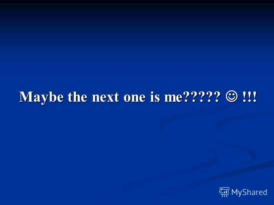 Maybe the next one is me????? !!!