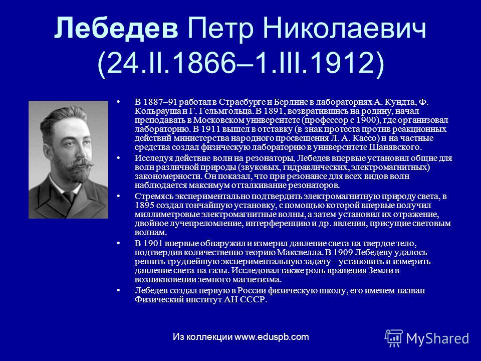 Лебедев Петр Николаевич (24.II.1866–1.III.1912) В 1887–91 работал в Страсбурге и Берлине в лабораториях А. Кундта, Ф. Кольрауша и Г. Гельмгольца. В 1891, возвратившись на родину, начал преподавать в Московском университете (профессор с 1900), где орг