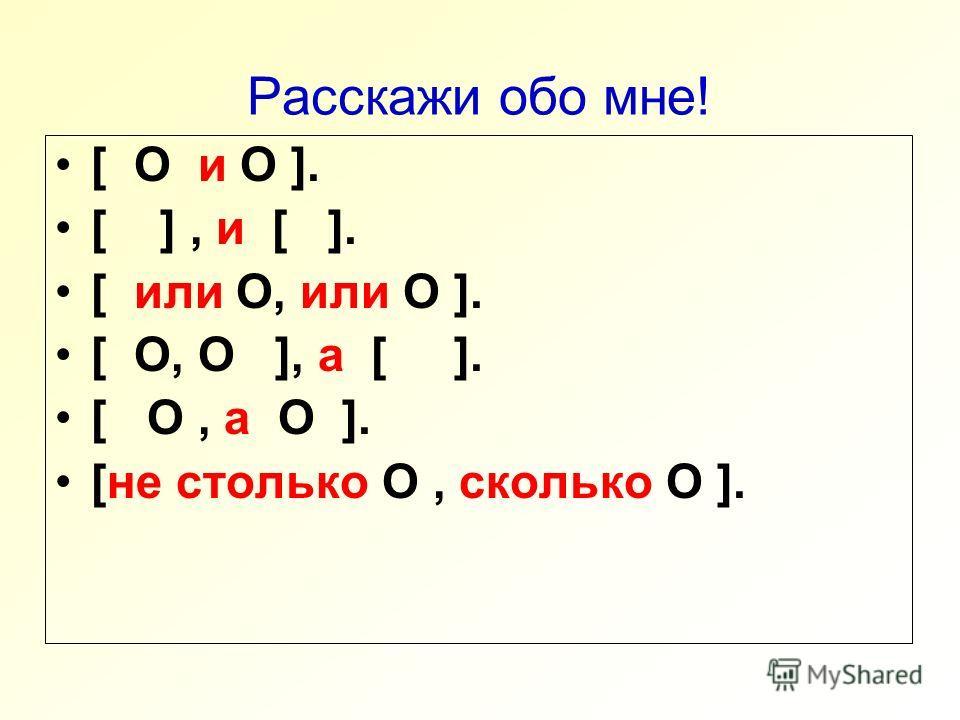Расскажи обо мне! [ O и O ]. [ ], и [ ]. [ или O, или O ]. [ O, O ], а [ ]. [ O, а O ]. [не столько O, сколько O ].