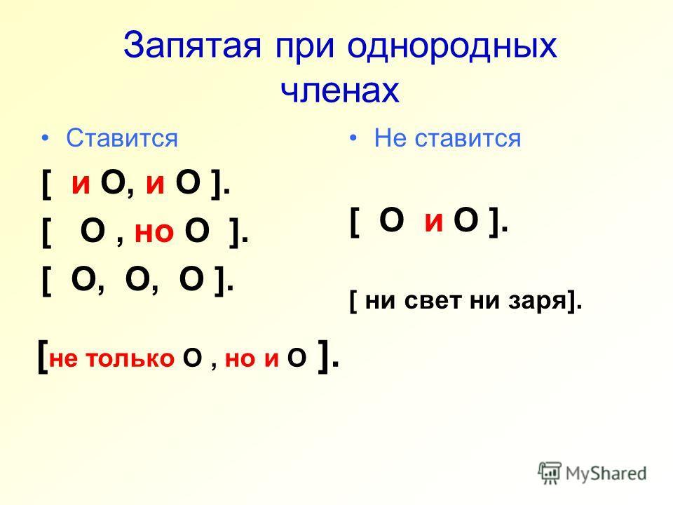 Запятая при однородных членах Ставится [ и O, и O ]. [ O, но O ]. [ O, O, O ]. Не ставится [ O и O ]. [ ни свет ни заря]. [ не только O, но и O ].