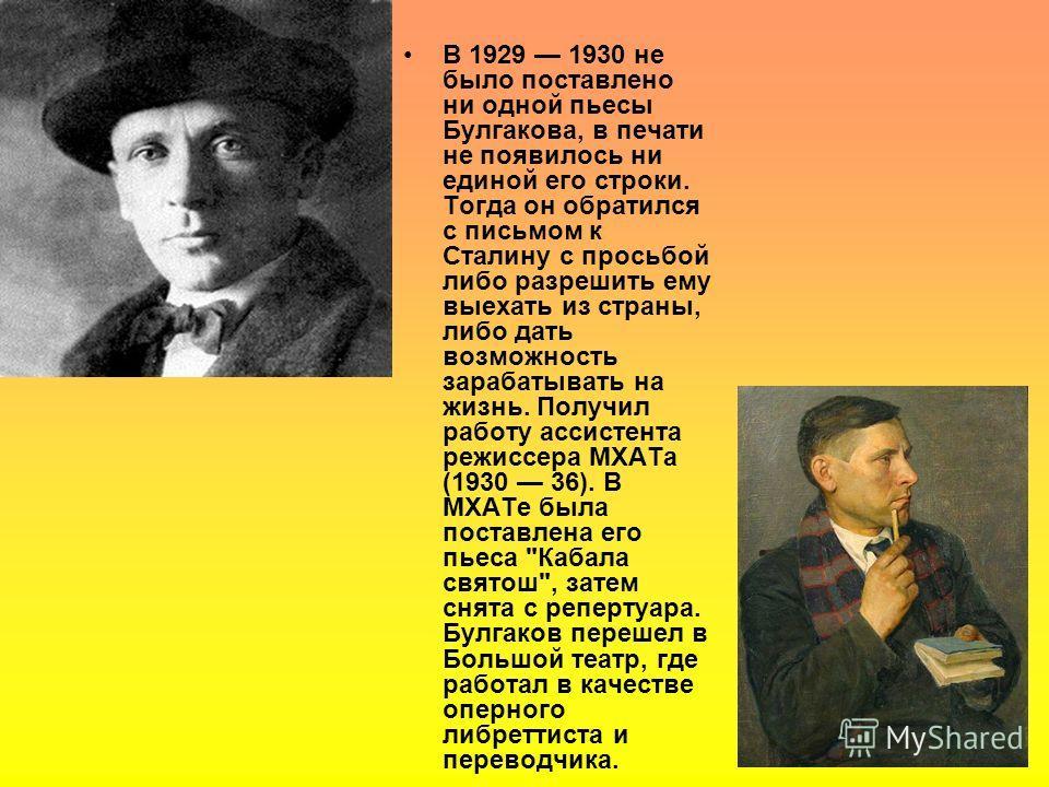 В 1929 1930 не было поставлено ни одной пьесы Булгакова, в печати не появилось ни единой его строки. Тогда он обратился с письмом к Сталину с просьбой либо разрешить ему выехать из страны, либо дать возможность зарабатывать на жизнь. Получил работу а