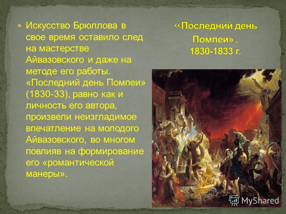 Искусство Брюллова в свое время оставило след на мастерстве Айвазовского и даже на методе его работы. «Последний день Помпеи» (1830-33), равно как и личность его автора, произвели неизгладимое впечатление на молодого Айвазовского, во многом повлияв н