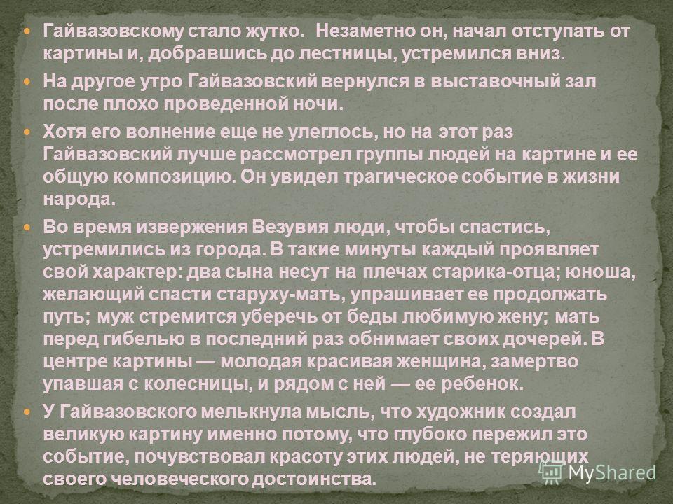 Гайвазовскому стало жутко. Незаметно он, начал отступать от картины и, добравшись до лестницы, устремился вниз. На другое утро Гайвазовский вернулся в выставочный зал после плохо проведенной ночи. Хотя его волнение еще не улеглось, но на этот раз Гай