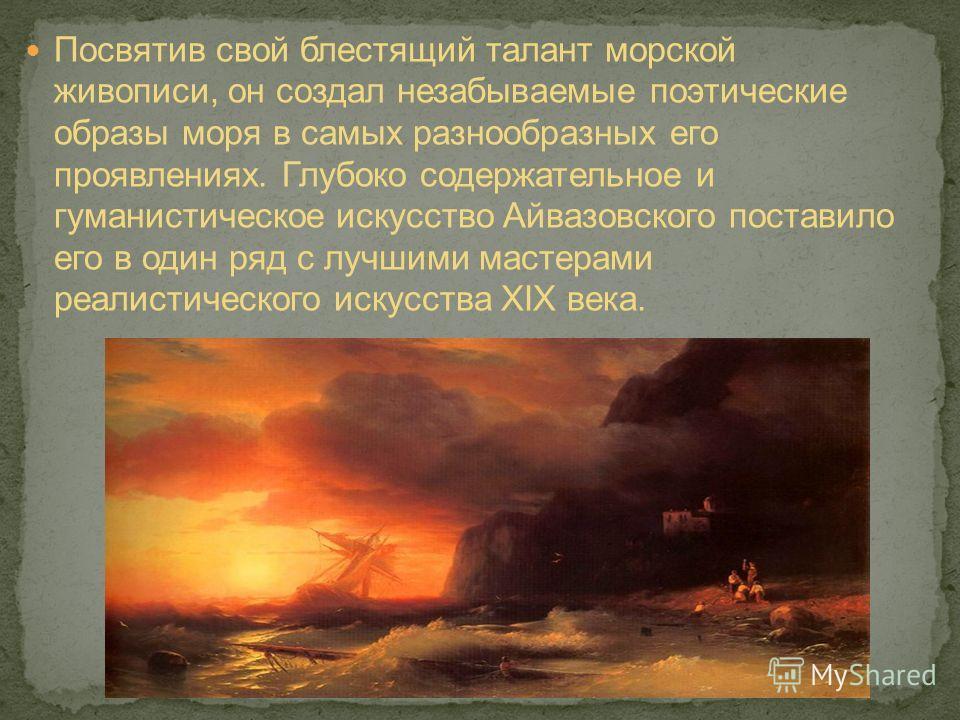 Посвятив свой блестящий талант морской живописи, он создал незабываемые поэтические образы моря в самых разнообразных его проявлениях. Глубоко содержательное и гуманистическое искусство Айвазовского поставило его в один ряд с лучшими мастерами реалис