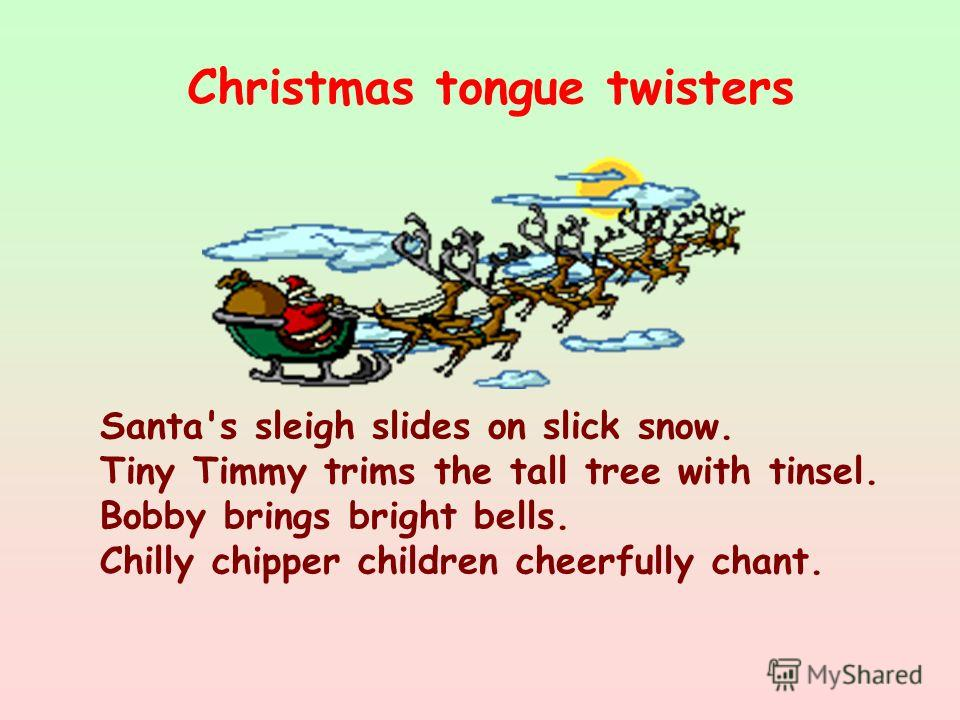 Santa's sleigh slides on slick snow. Tiny Timmy trims the tall tree with tinsel. Bobby brings bright bells. Chilly chipper children cheerfully chant. Christmas tongue twisters