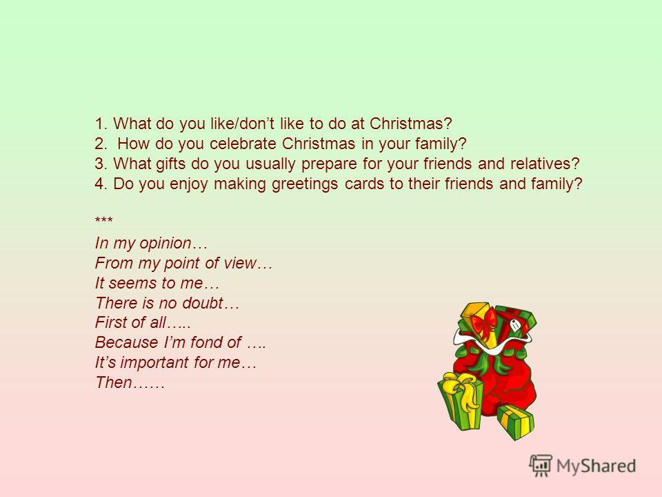 1. What do you like/dont like to do at Christmas? 2. How do you celebrate Christmas in your family? 3. What gifts do you usually prepare for your friends and relatives? 4. Do you enjoy making greetings cards to their friends and family? *** In my opi