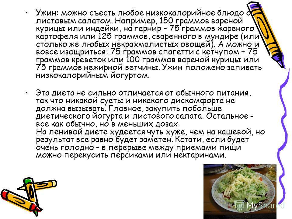 Ужин: можно съесть любое низкокалорийное блюдо с листовым салатом. Например, 150 граммов вареной курицы или индейки, на гарнир - 75 граммов жареного картофеля или 125 граммов, сваренного в мундире (или столько же любых некрахмалистых овощей). А можно