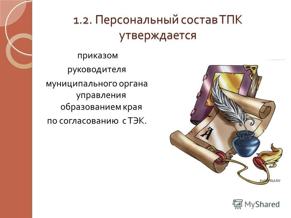 1.2. Персональный состав ТПК утверждается приказом руководителя муниципального органа управления образованием края по согласованию с ТЭК.