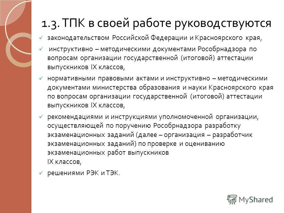 1.3. ТПК в своей работе руководствуются законодательством Российской Федерации и Красноярского края, инструктивно – методическими документами Рособрнадзора по вопросам организации государственной ( итоговой ) аттестации выпускников IX классов, нормат