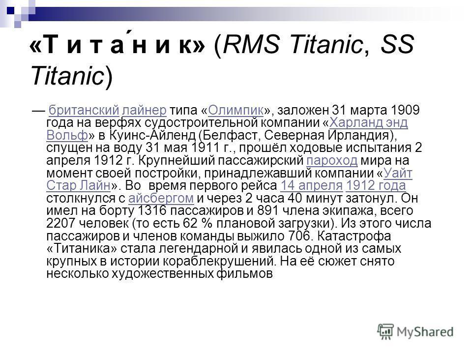 «Т и т а ́н и к» (RMS Titanic, SS Titanic) британский лайнер типа «Олимпик», заложен 31 марта 1909 года на верфях судостроительной компании «Харланд энд Вольф» в Куинс-Айленд (Белфаст, Северная Ирландия), спущен на воду 31 мая 1911 г., прошёл ходовые