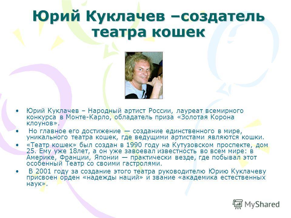 Юрий Куклачев –создатель театра кошек Юрий Куклачев – Народный артист России, лауреат всемирного конкурса в Монте-Карло, обладатель приза «Золотая Корона клоунов». Но главное его достижение создание единственного в мире, уникального театра кошек, где