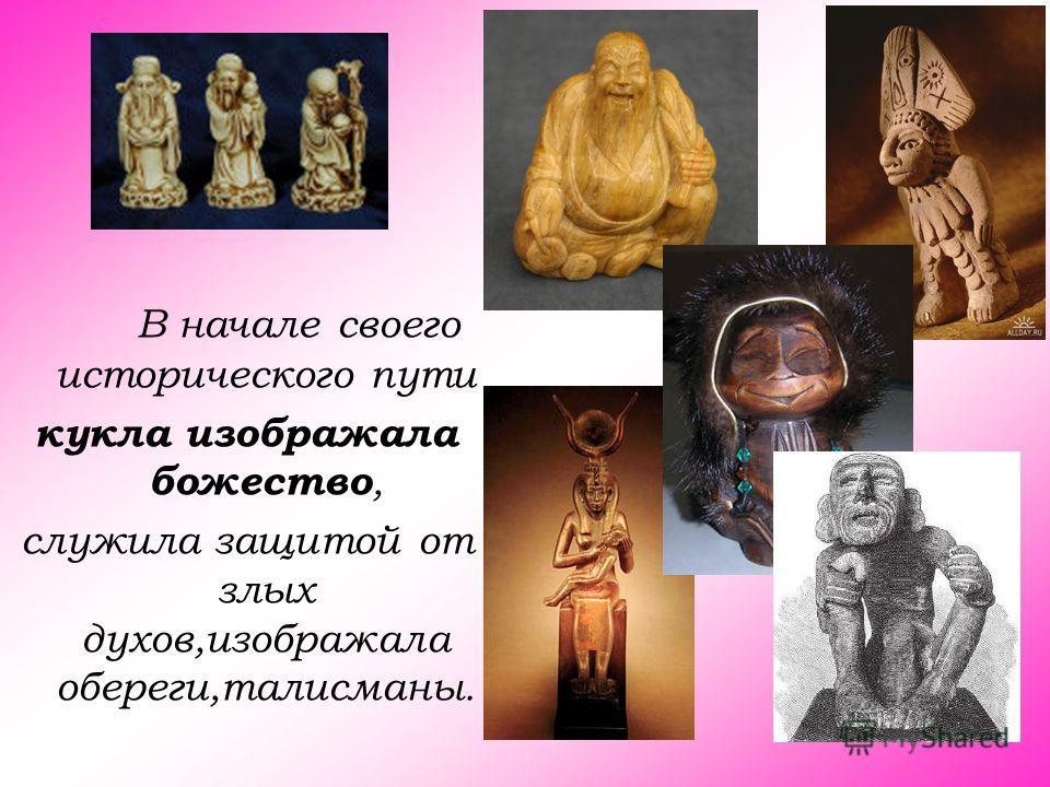 В начале своего исторического пути кукла изображала божество, служила защитой от злых духов,изображала обереги,талисманы.
